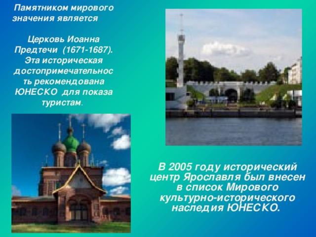 Памятником мирового значения является   Церковь Иоанна Предтечи (1671-1687). Эта историческая достопримечательность рекомендована ЮНЕСКО для показа туристам .      В 2005 году исторический центр Ярославля был внесен в список Мирового культурно-исторического наследия ЮНЕСКО.