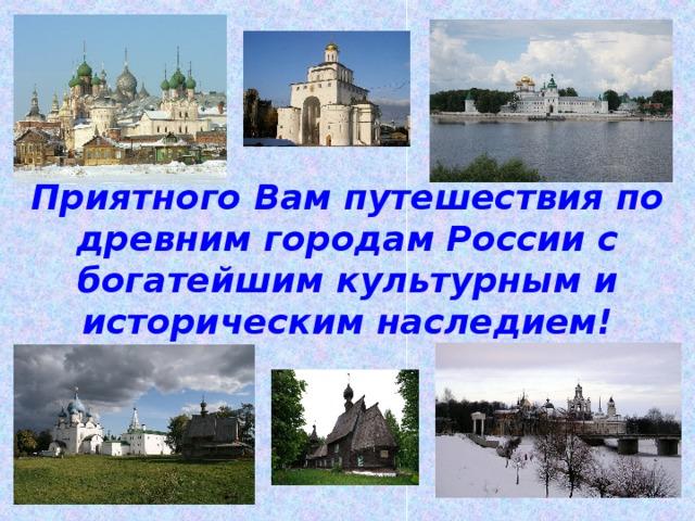 Приятного Вам путешествия по древним городам России с богатейшим культурным и историческим наследием!