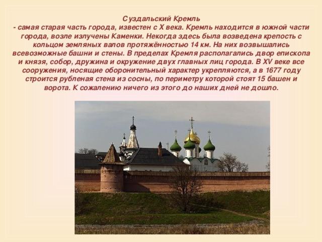 Суздальский Кремль  - самая старая часть города, известен с X века. Кремль находится в южной части города, возле излучены Каменки. Некогда здесь была возведена крепость с кольцом земляных валов протяжённостью 14 км. На них возвышались всевозможные башни и стены. В пределах Кремля располагались двор епископа и князя, собор, дружина и окружение двух главных лиц города. В XV веке все сооружения, носящие оборонительный характер укрепляются, а в 1677 году строится рубленая стена из сосны, по периметру которой стоят 15 башен и ворота. К сожалению ничего из этого до наших дней не дошло.