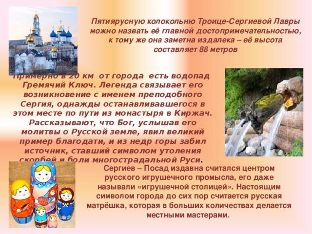 Пятиярусную колокольню Троице-Сергиевой Лавры можно назвать её главной достопримечательностью, к тому же она заметна издалека – её высота составляет 88 метров Примерно в 20 км от города есть водопад Гремячий Ключ. Легенда связывает его возникновение с именем преподобного Сергия, однажды останавливавшегося в этом месте по пути из монастыря в Киржач. Рассказывают, что Бог, услышав его молитвы о Русской земле, явил великий пример благодати, и из недр горы забил источник, ставший символом утоления скорбей и боли многострадальной Руси . Сергиев – Посад издавна считался центром русского игрушечного промысла, его даже называли «игрушечной столицей». Настоящим символом города до сих пор считается русская матрёшка, которая в больших количествах делается местными мастерами.