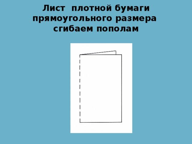 Лист плотной бумаги прямоугольного размера сгибаем пополам