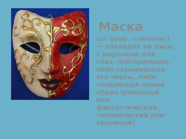 Маска (от араб. «личина») — накладка на лицо, с вырезами для глаз, повторяющая, либо скрывающая его черты, либо создающая новый образ (реальный или фантастический, человеческий или звериный)