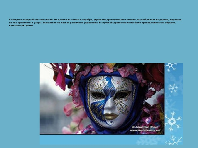 У каждого народа были свои маски. Их делали из золота и серебра, украшали драгоценными камнями, выдалбливали из дерева, вырезали на них орнаменты и узоры. Выполняли на масках различные украшения. В глубокой древности маски были принадлежностью обрядов, культов и ритуалов