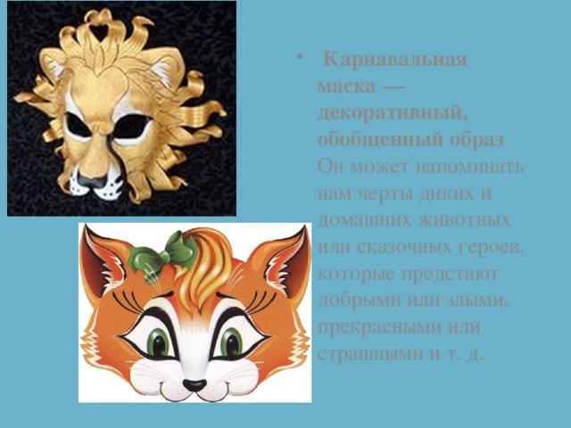 Карнавальная маска — декоративный, обобщенный образ Он может напоминать нам черты диких и домашних животных или сказочных героев, которые предстают добрыми или злыми, прекрасными или страшными и т. д.