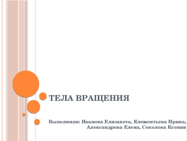 Тела вращения Выполнили: Иванова Елизавета, Клементьева Ирина, Александрова Елена, Соколова Ксения