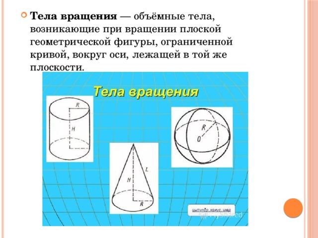 Тела вращения — объёмные тела, возникающие при вращении плоской геометрической фигуры, ограниченной кривой, вокруг оси, лежащей в той же плоскости.
