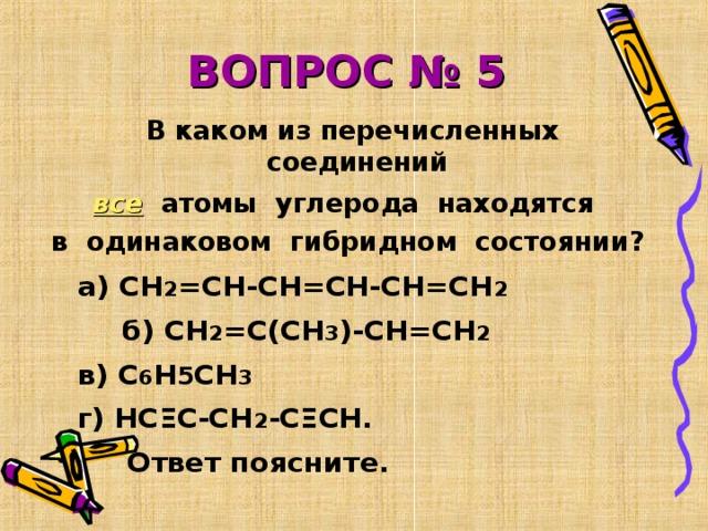 ВОПРОС № 5  В каком из перечисленных соединений все  атомы углерода находятся в одинаковом гибридном состоянии?    а) СН 2 =СН-СН=СН-СН=СН 2    б) СН 2 =С(СН 3 )-СН=СН 2     в) С 6 Н 5 СН 3     г) НС Ξ С-СН 2 -С Ξ СН.  Ответ поясните.