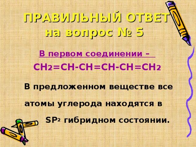 ПРАВИЛЬНЫЙ ОТВЕТ  на вопрос № 5 В первом соединении – СН 2 =СН-СН=СН-СН=СН 2  В предложенном веществе все атомы углерода находятся в SP 2  гибридном состоянии.