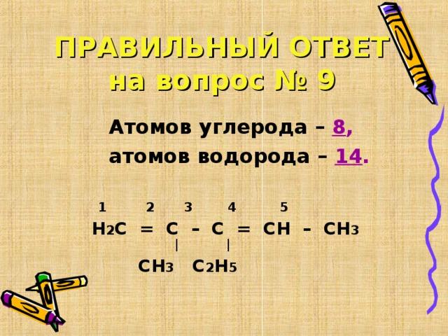 ПРАВИЛЬНЫЙ ОТВЕТ  на вопрос № 9  Атомов углерода – 8 ,   атомов водорода – 14 .   1 2 3 4 5 Н 2 С = С – С = СН – СН 3  |   |  СН 3 С 2 Н 5