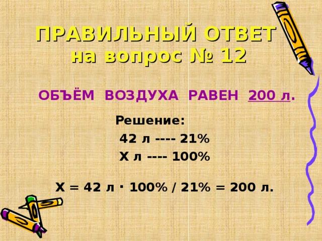 ПРАВИЛЬНЫЙ ОТВЕТ   на вопрос № 12  ОБЪЁМ ВОЗДУХА РАВЕН 200 л .  Решение: 42 л ---- 21% Х л ---- 100%  Х = 42 л ∙  100% / 21% = 200 л.