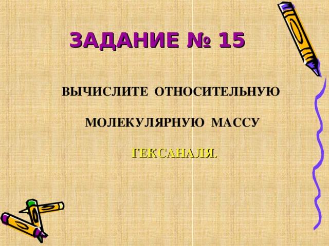 ЗАДАНИЕ № 15  ВЫЧИСЛИТЕ ОТНОСИТЕЛЬНУЮ МОЛЕКУЛЯРНУЮ МАССУ ГЕКСАНАЛЯ.