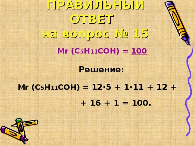ПРАВИЛЬНЫЙ ОТВЕТ   на вопрос № 15  Mr  ( С 5 Н 11 СОН ) = 100   Решение: Mr  ( С 5 Н 11 СОН ) = 12∙5 + 1∙11 + 12 +  + 16 + 1 = 100.