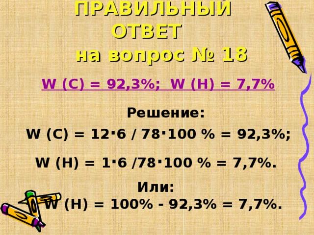 ПРАВИЛЬНЫЙ ОТВЕТ   на вопрос № 18  W (C) = 92,3%; W (H) = 7,7%   Решение:  W (C) = 12 ∙ 6 / 78 ∙ 100 % = 92,3%; W (H) = 1 ∙ 6 /78 ∙ 100 % = 7,7% . Или:  W (H) = 100% - 92,3% = 7,7% .