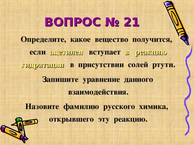 ВОПРОС № 21  Определите, какое вещество получится, если ацетилен вступает в реакцию  гидратации в присутствии солей ртути.  Запишите уравнение данного взаимодействия.  Назовите фамилию русского химика, открывшего эту реакцию.