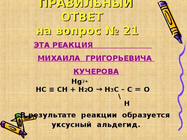 ПРАВИЛЬНЫЙ ОТВЕТ   на вопрос № 21 ЭТА РЕАКЦИЯ МИХАИЛА ГРИГОРЬЕВИЧА КУЧЕРОВА  Hg 2+ НС ≡ СН + Н 2 О → Н 3 С – С = О  \  Н  В результате реакции образуется уксусный альдегид.