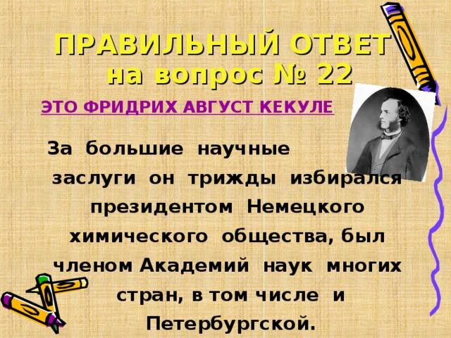 ПРАВИЛЬНЫЙ ОТВЕТ   на вопрос № 22  ЭТО ФРИДРИХ АВГУСТ КЕКУЛЕ За большие научные заслуги он трижды избирался президентом Немецкого химического общества, был членом Академий наук многих стран, в том числе и Петербургской.