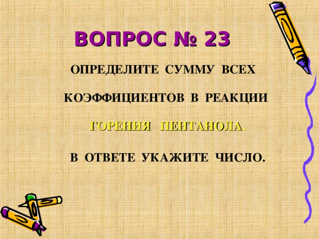 ВОПРОС № 23  ОПРЕДЕЛИТЕ СУММУ ВСЕХ КОЭФФИЦИЕНТОВ В РЕАКЦИИ ГОРЕНИЯ ПЕНТАНОЛА .  В ОТВЕТЕ УКАЖИТЕ ЧИСЛО.