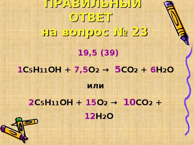 ПРАВИЛЬНЫЙ ОТВЕТ  на вопрос № 23  19,5 (39) 1 С 5 Н 11 ОН + 7,5 О 2 →  5 СО 2 + 6 Н 2 О или 2 С 5 Н 11 ОН + 15 О 2 →  10 СО 2 + 12 Н 2 О