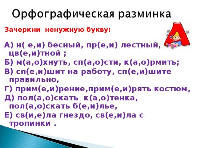 Зачеркни ненужную букву:  А) н( е,и) бесный, пр(е,и) лестный, цв(е,и)тной ; Б) м(а,о)хнуть, сп(а,о)сти, к(а,о)рмить; В) сп(е,и)шит на работу, сп(е,и)шите правильно, Г) прим(е,и)рение,прим(е,и)рять костюм, Д) пол(а,о)скать к(а,о)тенка, пол(а,о)скать б(е,и)лье, Е) св(и,е)ла гнездо, св(е,и)ла с тропинки .