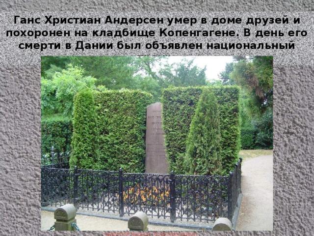 Ганс Христиан Андерсен умер в доме друзей и похоронен на кладбище Копенгагене. В день его смерти в Дании был объявлен национальный траур.