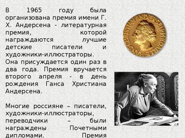 В 1 9 65 году была организована премия имени Г. Х. Андерсена - литературная премия, которой награждаются лучшие детские писатели и художники-иллюстраторы. Она присуждается один раз в два года. Премия вручается второго апреля - в день рождения Ганса Христиана Андерсена. Многие россияне – писатели, художники-иллюстраторы, переводчики – были награждены Почетными дипломами. Премия представительнице СССР была вручена лишь однажды - в 1976 году медаль была вручена Татьяне Алексеевне Мавриной, художнику-иллюстратору детской книги.