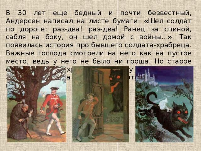 В 30 лет еще бедный и почти безвестный, Андерсен написал на листе бумаги: «Шел солдат по дороге: раз-два! раз-два! Ранец за спиной, сабля на боку, он шел домой с войны...». Так появилась история про бывшего солдата-храбреца. Важные господа смотрели на него как на пустое место, ведь у него не было ни гроша. Но старое огниво помогло храброму солдату стать королем. Это была сказка «Огниво». И это было начало новой жизни.