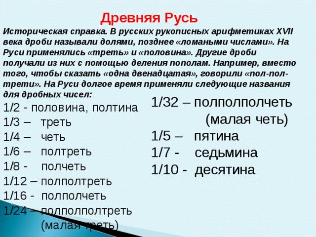 Древняя Русь Историческая справка. В русских рукописных арифметиках XVII века дроби называли долями, позднее «ломаными числами». На Руси применялись «треть» и «половина». Другие дроби получали из них с помощью деления пополам. Например, вместо того, чтобы сказать «одна двенадцатая», говорили «пол-пол-трети». На Руси долгое время применяли следующие названия для дробных чисел: 1/2 - половина, полтина 1/3 – треть 1/4 – четь 1/6 – полтреть 1/8 - полчеть 1/12 – полполтреть 1/16 - полполчеть 1/24 – полполполтреть  (малая треть) 1/32 – полполполчеть  (малая четь) 1/5 – пятина 1/7 - седьмина 1/10 - десятина