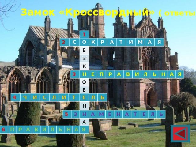 Замок «Кроссвордный» ( ответы) 1 О Б Ы К Н О В Е Н Н А Я 2 С О К Р А Т И М А Я 3 Н Е П Р А В И Л Ь Н А Я 4 Ч И С Л И Т Е Л Ь 5 З Н А М Е Н А Т Е Л Ь 6 П Р А В И Л Ь Н А Я