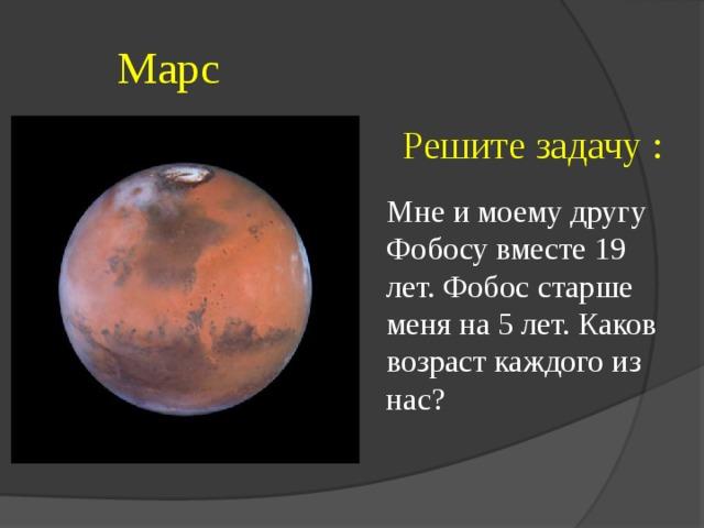 Марс  Решите задачу : Мне и моему другу Фобосу вместе 19 лет. Фобос старше меня на 5 лет. Каков возраст каждого из нас?