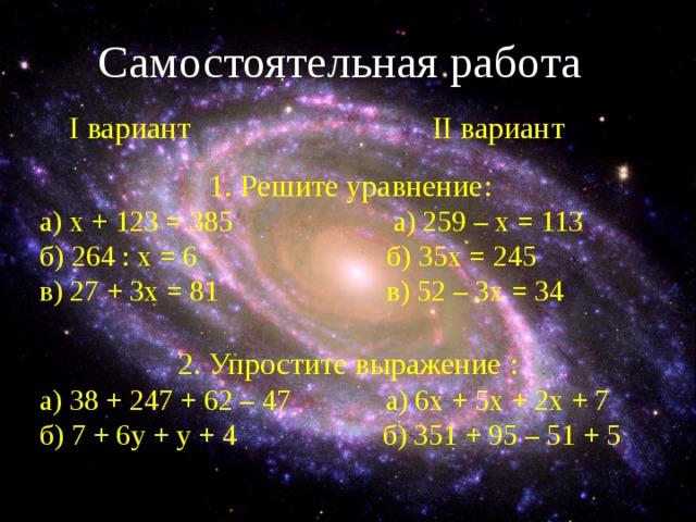 Самостоятельная работа  I вариант     II вариант  1. Решите уравнение: а) x + 123 = 385 а) 259 – х = 113 б) 264 : х = 6 б) 35х = 245 в) 27 + 3х = 81 в) 52 – 3х = 34 2. Упростите выражение : а) 38 + 247 + 62 – 47 а) 6х + 5х + 2х + 7 б) 7 + 6 y + y + 4 б) 351 + 95 – 51 + 5