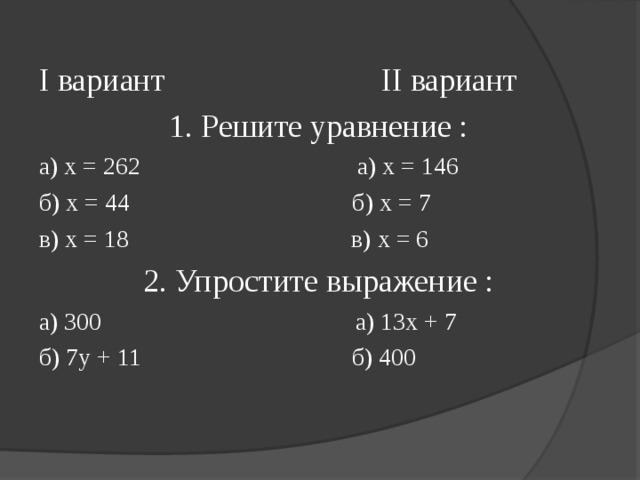 I вариант II вариант 1. Решите уравнение : а) х = 262 а) х = 146 б) х = 44 б) х = 7 в) х = 18 в) х = 6 2. Упростите выражение : а) 300 а) 13х + 7 б) 7 y + 11 б) 400