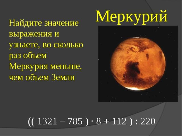 Меркурий Найдите значение выражения и узнаете, во сколько раз объем Меркурия меньше, чем объем Земли (( 1321 – 785 ) · 8 + 112 ) : 220