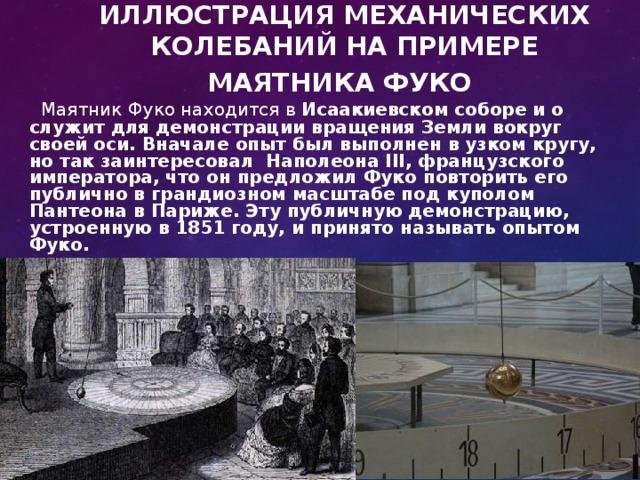 ИЛЛЮСТРАЦИЯ МЕХАНИЧЕСКИХ КОЛЕБАНИЙ НА ПРИМЕРЕ МАЯТНИКА ФУКО    Маятник Фуко находится в Исаакиевском соборе и о служит для демонстрации вращения Земли вокруг своей оси. Вначале опыт был выполнен в узком кругу, но так заинтересовал Наполеона III, французского императора, что он предложил Фуко повторить его публично в грандиозном масштабе под куполом Пантеона в Париже. Эту публичную демонстрацию, устроенную в 1851 году, и принято называть опытом Фуко.