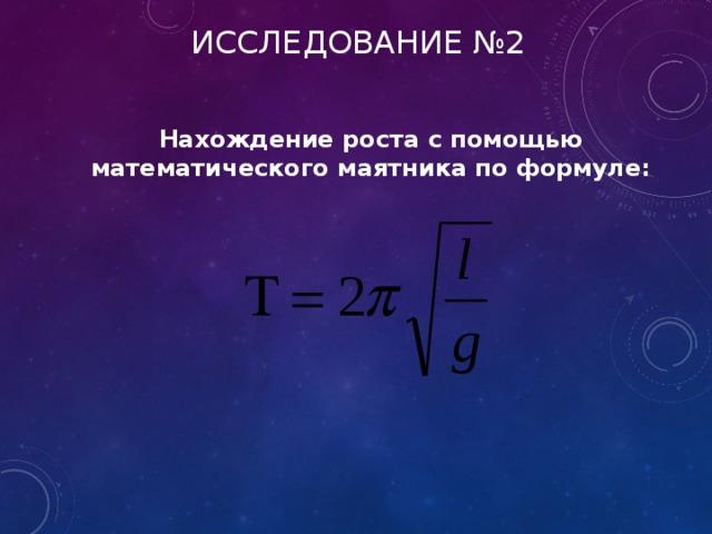 ИССЛЕДОВАНИЕ №2 Нахождение роста с помощью математического маятника по формуле: