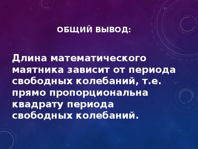 ОБЩИЙ ВЫВОД:   Длина математического маятника зависит от периода свободных колебаний, т.е. прямо пропорциональна квадрату периода свободных колебаний.
