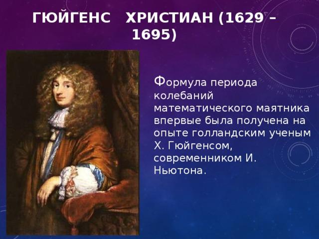ГЮЙГЕНС ХРИСТИАН  (1629 – 1695) Ф ормула периода колебаний математического маятника впервые была получена на опыте голландским ученым Х. Гюйгенсом, современником И. Ньютона.
