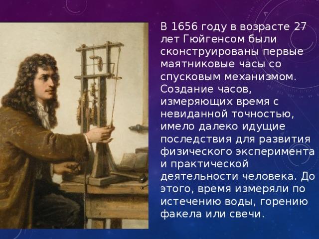 В 1656 году в возрасте 27 лет Гюйгенсом были сконструированы первые маятниковые часы со спусковым механизмом. Создание часов, измеряющих время с невиданной точностью, имело далеко идущие последствия для развития физического эксперимента и практической деятельности человека. До этого, время измеряли по истечению воды, горению факела или свечи.