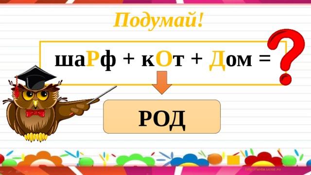 Подумай! ша Р ф + к О т + Д ом = РОД