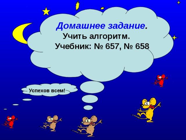 Домашнее задание . Учить алгоритм. Учебник: № 657, № 658 Успехов всем!