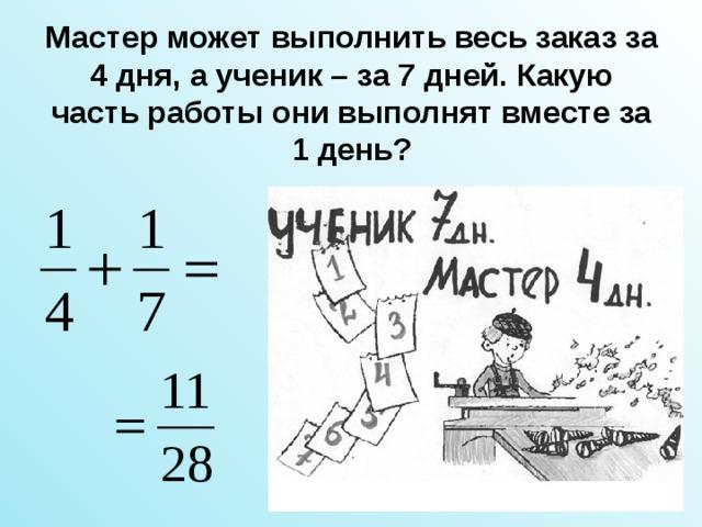 Мастер может выполнить весь заказ за 4 дня, а ученик – за 7 дней. Какую часть работы они выполнят вместе за 1 день?