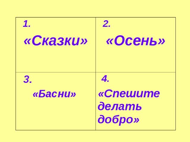 1.  «Сказки»  2. «Осень»  3. «Басни»  4. «Спешите делать добро»