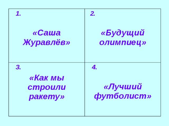 1.   «Саша Журавлёв»  2.  «Будущий олимпиец»  3. «Как мы строили ракету»  4.   «Лучший футболист»