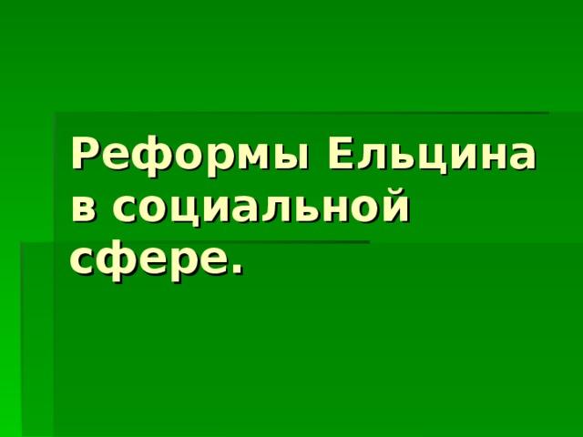 Реформы Ельцина в социальной сфере.