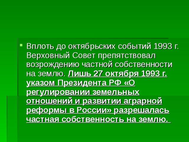 Лишь 27 октября 1993г. указом Президента РФ «О регулировании земельных отношений и развитии аграрной реформы в России» разрешалась частная собственность на землю.