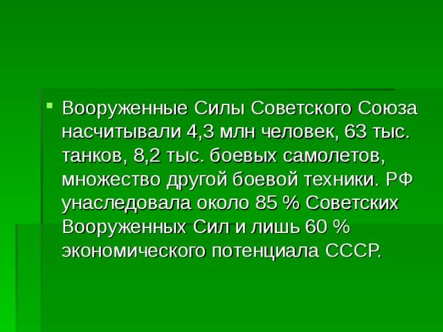 Вооруженные Силы Советского Союза насчитывали 4,3млн человек, 63тыс. танков, 8,2тыс. боевых самолетов, множество другой боевой техники. РФ унаследовала около 85% Советских Вооруженных Сил и лишь 60% экономического потенциала СССР.