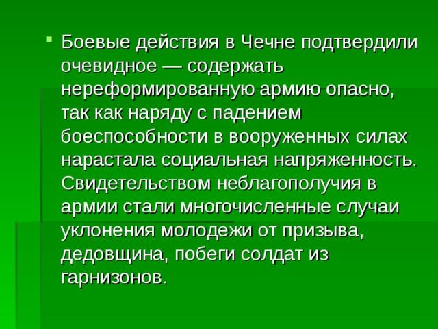 Боевые действия в Чечне подтвердили очевидное — содержать нереформированную армию опасно, так как наряду с падением боеспособности в вооруженных силах нарастала социальная напряженность. Свидетельством неблагополучия в армии стали многочисленные случаи уклонения молодежи от призыва, дедовщина, побеги солдат из гарнизонов.