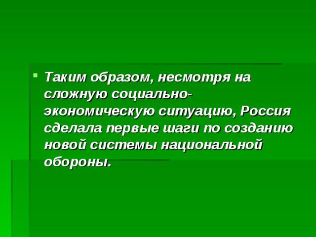 Таким образом, несмотря на сложную социально-экономическую ситуацию, Россия сделала первые шаги по созданию новой системы национальной обороны.