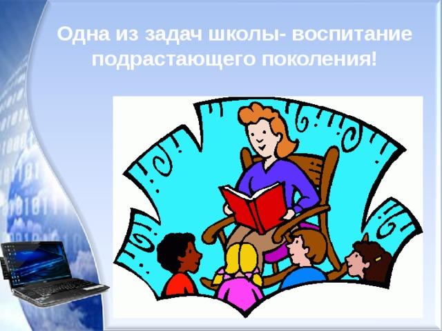 Одна из задач школы- воспитание подрастающего поколения!