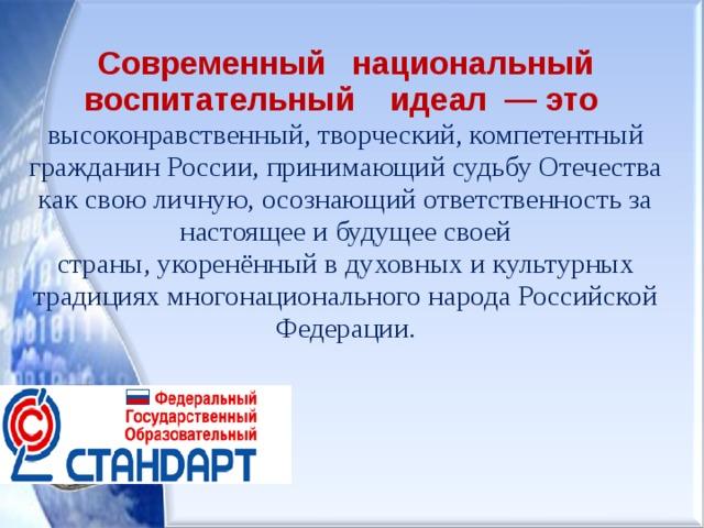 Современный национальный воспитательный идеал — это высоконравственный, творческий, компетентный гражданин России, принимающий судьбу Отечества как свою личную, осознающий ответственность за настоящее и будущее своей страны, укоренённый в духовных и культурных традициях многонационального народа Российской Федерации.