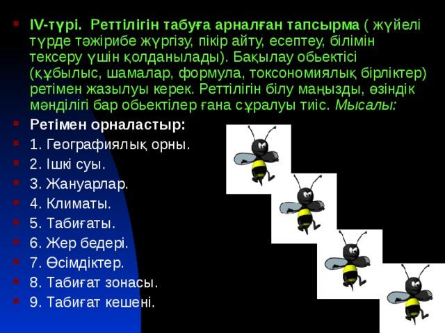 ІV-түрі. Реттілігін табуға арналған тапсырма ( жүйелі түрде тәжірибе жүргізу, пікір айту, есептеу, білімін тексеру үшін қолданылады). Бақылау обьектісі (құбылыс, шамалар, формула, токсономиялық бірліктер) ретімен жазылуы керек. Реттілігін білу маңызды, өзіндік мәнділігі бар обьектілер ғана сұралуы тиіс. Мысалы: Ретімен орналастыр: 1. Географиялық орны. 2. Ішкі суы. 3. Жануарлар. 4. Климаты. 5. Табиғаты. 6. Жер бедері. 7. Өсімдіктер. 8. Табиғат зонасы. 9. Табиғат кешені.